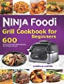 Ninja Foodi Grill Cookbook for Beginners: 600 Air Frying and Indoor Grilling Recipes, with A 30 Days Diet plan