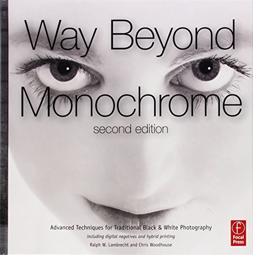 Way Beyond Monochrome 2e: Advanced Techniques for Traditional Black & White Photography including digital negatives and hybrid printing by Ralph W. Lambrecht Chris Woodhouse(2010-09-24)