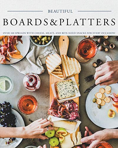 Beautiful Boards & Platters: Over 100 Spreads with Cheese, Meats, and Bite-Sized Snacks for Every Occasion! (Includes Over 100 Perfect Spreads and Servings Boards)
