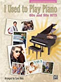 I Used to Play Piano -- 80s and 90s Hits: An Innovative Approach for Adults Returning to the Piano
