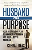 Husband On Purpose: Your 30 Day Action Plan to Become a Better Man and Build a Better Marriage