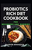 Probiotics Rich Diet Cookbook For Beginners and Dummies: Delectable Recipes that also heal gut to make healthy living!