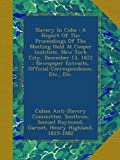 Slavery In Cuba : A Report Of The Proceedings Of The Meeting Held At Cooper Institute, New York City, December 13, 1872 : Newspaper Extracts, Official Correspondence, Etc., Etc.