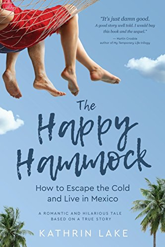 The Happy Hammock: How to Escape the Cold and Live in Mexico (Volume 1)