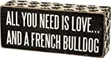 french bulldog love - Primitives By Kathy Box Sign - All You Need Is Love and a French Bulldog