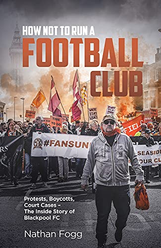 How Not to Run a Football Club: Protests, Boycotts, Court Cases - The Inside Story of Blackpool FC
