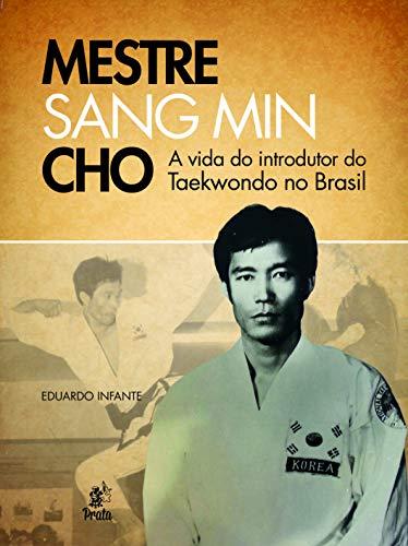 Mestre Sang Min Cho. A Vida do Introdutor do Taekwondo no Brasil