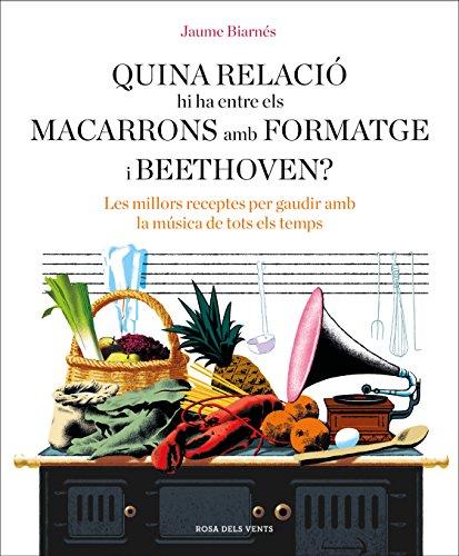 Quina relació hi ha entre els macarrons amb formatge i Beethoven?: Les millors receptes per gaudir amb la música de tots els temps (Catalan Edition)