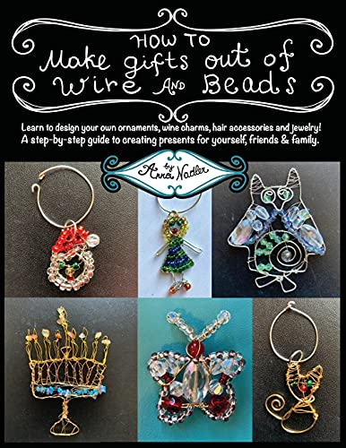 How To Make Gifts Out Of Wire And Beads: Learn to design your own ornaments, wine charms, hair accessories and jewelry! A step-by-step guide to creating presents for yourself, friends & family.