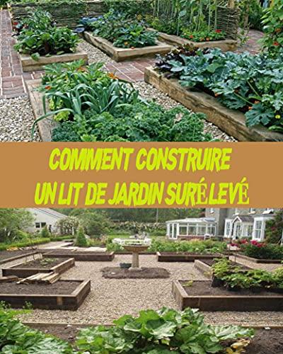 COMMENT CONSTRUIRE UN LIT DE JARDIN SURÉLEV: Le guide complet sur la façon de construire de petits jardins à la maison