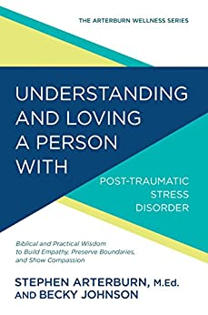 Understanding and Loving a Person with Post-traumatic Stress Disorder: Biblical and Practical Wisdom to Build Empathy, Preserve Boundaries, and Show Compassion (The Arterburn Wellness Series) by [Stephen Arterburn, Becky Johnson]