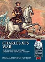 Charles XI's War: The Scanian War Between Sweden and Denmark, 1675-1679 (The Century of the Soldier - Warfare c.1618-1721)