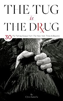 The Tug is the Drug: 30 Fly-Fishing Essays from The New York Times & Beyond by [Chris Santella]