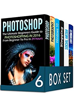 Photoshop 6 in 1 Box Set: The Ultimate Beginners Guide to Photoshopping in 2016, DSLR Photography, Windows 10, Blogging, How to Master Social Media Marketing and Lightroom CC