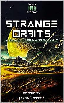 Strange Orbits: a Space Opera Anthology by [Black Ink Fiction, Meera Dandekar, Gregg Cunningham, Margaret Karmazin, Lisa Short, Kevin Hopson, Scarlett Lake, Dawn DeBraal, A.S. Charly, Jason Russell]
