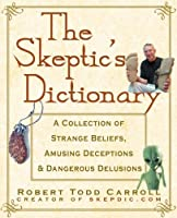 The Skeptic's Dictionary: A Collection of Strange Beliefs, Amusing Deceptions, and Dangerous Delusions by Robert Todd Carroll(2003-08-15)