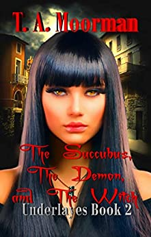 The Succubus, The Demon, and The Witch: An Underlayes Reverse Harem by [T. A. Moorman]