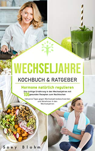 Wechseljahre Kochbuch & Ratgeber: Hormone natürlich regulieren: Die richtige Ernährung in den Wechseljahren mit 106 gesunden Rezepten zum Nachkochen inklusive ... und (Wechseljahre Buch 1)