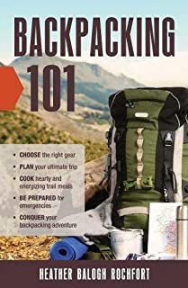 Backpacking 101: Choose the Right Gear, Plan Your Ultimate Trip, Cook Hearty and Energizing Trail Meals, Be Prepared for Emergencies, Conquer Your Backpacking Adventures