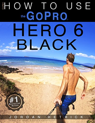 GoPro: How To Use The GoPro Hero 6 Black (English Edition)