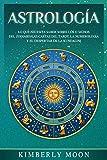 Astrología: Lo que necesita saber sobre los 12 signos del Zodiaco, las cartas del tarot, la numerología y el despertar de la kundalini