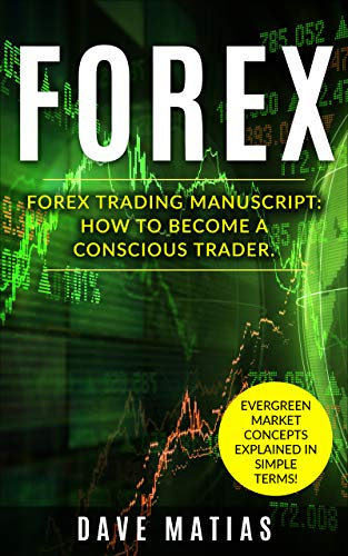 Forex Trading: Forex Trading Manuscript On How To Become A Conscious Trader By Learning About Evergreen Market Concepts! (Forex Trading, Forex Strategy, ... Forex Trading Books, Tr