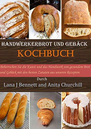 Handwerkerbrot und Gebäck Kochbuch: Beherrschen Sie die Kunst und das Handwerk von gesundem Brot und Gebäck mit den besten Zutaten aus unseren Rezepten