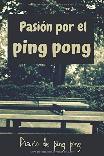 Pasión por el ping pong: Diario de jugadores de ping pong  Cuaderno del jugador 121 páginas 6x9 pulgadas   Regalo para los chicos y chicas que practican ping pong   diario de deportes