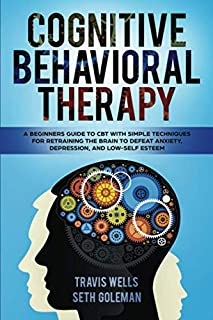 Cognitive Behavioral Therapy: A Beginners Guide to CBT with Simple Techniques for Retraining the Brain to Defeat Anxiety, Depression, and Low-Self Esteem