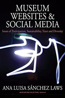 Museum Websites and Social Media: Issues of Participation, Sustainability, Trust and Diversity (Museums and Collections Book 8)