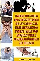 Umgang Mit Stress Und Angstzustaenden Die Cbt-loesung Zur Stressbewaeltigung, Panikattacken Und Angstzustaende & Alkoholabhaengigkeit Auf Deutsch