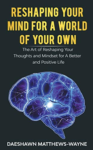 Reshaping Your Mind For A World Of Your Own: The Art of Reshaping Your Thoughts and Mindset for A Better and Positive Life