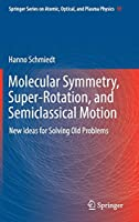 Molecular Symmetry, Super-Rotation, and Semiclassical Motion: New Ideas for Solving Old Problems (Springer Series on Atomic, Optical, and Plasma Physics (97))