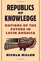 Republics of Knowledge: Nations of the Future in Latin America