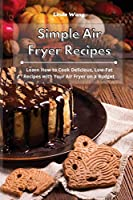 Simple Air Fryer Recipes: Learn How to Cook Delicious, Low-Fat Recipes with Your Air Fryer on a Budget