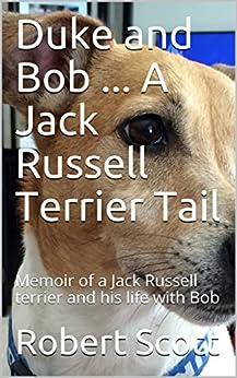 Duke and Bob ... A Jack Russell Terrier Tail: Memoir of a Jack Russell terrier and his life with Bob by [Robert Scott, Duke Scott]