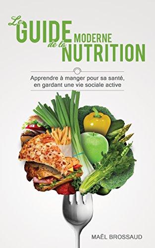 Le Guide Moderne de la Nutrition: Apprendre à manger pour sa santé, en gardant une vie sociale active