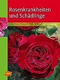 Rosenkrankheiten und Schädlinge: Erkennen und Behandeln von Wachstumsstörungen, Krankheiten und...