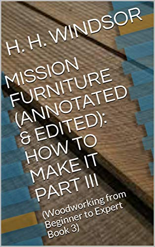 MISSION FURNITURE (ANNOTATED & EDITED): HOW TO MAKE IT PART III : (Woodworking from Beginner to Expert Book 3) (English Edition)