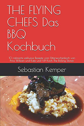 THE FLYING CHEFS Das BBQ Kochbuch: 10 raffinierte exklusive Rezepte vom Flitterwochenkoch von Prinz William und Kate und VIP Koch The Rolling Stones (THE FLYING CHEFS Rezepte, Band 13)