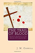 The Trail of Blood: Following the Christians Down through the Centuries - or, The History of Baptist Churches from the Time of Christ, Their Founder, to the Present Day