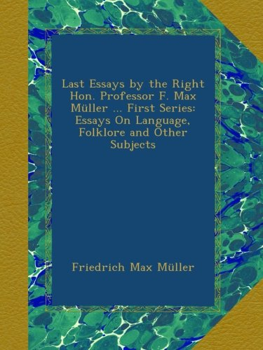 Last Essays by the Right Hon. Professor F. Max Müller ... First Series: Essays On Language, Folklore and Other Subjects