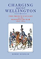 Charging Against Wellington: Napoleon's Cavalry in the Peninsular War 1807-1814