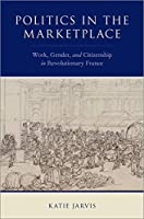 Politics in the Marketplace: Work, Gender, and Citizenship in Revolutionary France