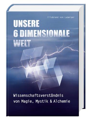 Unsere 6 Dimensionale Welt: Wissenschaftsverständnis von Magie, Mystik und Alchemie