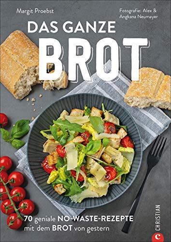 Das ganze Brot. 70 geniale No-Waste-Rezepte mit dem Brot von gestern. Wie aus altem Brot köstliche Gerichte werden. Jeder Brotkrümmel wird verwendet. Leckere Brot Rezepte für eine nachhaltige Küche.
