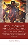 Revolutionaries, Rebels and Robbers: The Golden Age of Banditry in Mexico, Latin America and the Chicano American Southwest, 1850-1950 (Iberian and Latin American Studies) (English Edition)
