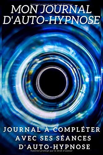 Mon Journal d'Auto-hypnose: Journal à compléter avec ses séances d'auto-hypnose: Journal d'autohypnose à remplir pour débutants et experts,Carnet pour ... qualité crème,100 pages, format 6×9