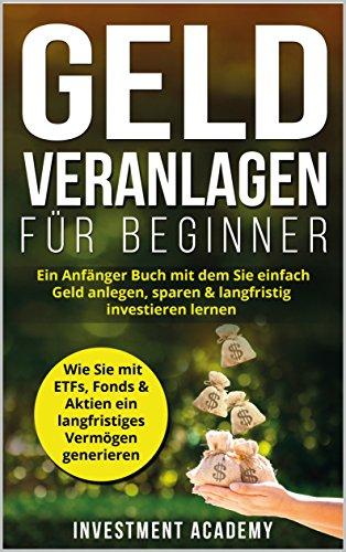 Geld Veranlagen für Beginner: Ein Anfänger Buch mit dem Sie einfach Geld anlegen, sparen & langfristig investieren lernen. Wie Sie mit ETFs, Fonds & Aktien ... Vermögen generieren (Börse & Finanzen 4)