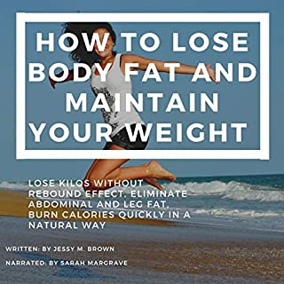 How to Lose Body Fat and Maintain Your Weight     Lose Kilos Without Rebound Effect, Eliminate Abdominal and Leg Fat, Burn Calories Quickly in a Natural Way              Written by:                                                                                                                                 Jessy M. Brown                               Narrated by:                                                                                                                                 Sarah Margrave                      Length: 34 mins     Not rated yet     Overall 0.0